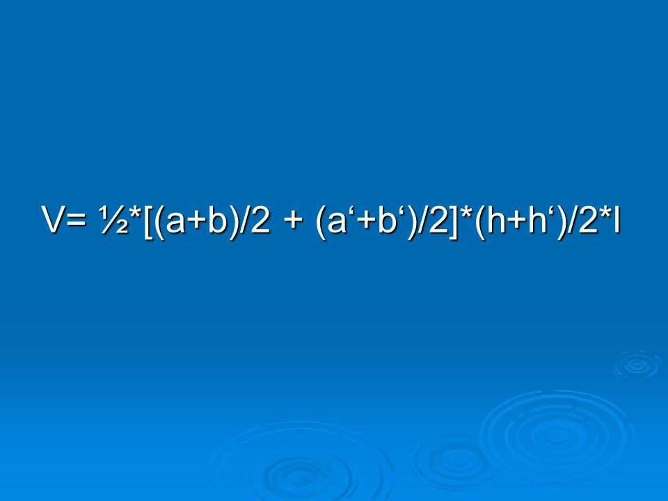 V= ½*[(a+b)/2 + (a'+b')/2]*(h+h')/2*l